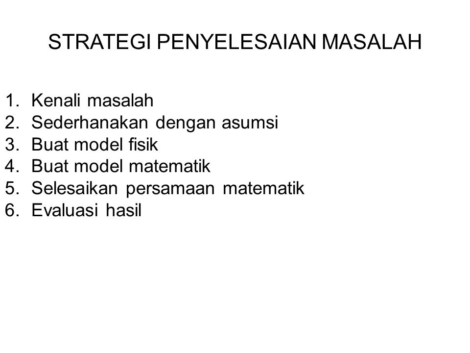 STRATEGI PENYELESAIAN MASALAH 1.Kenali masalah 2.Sederhanakan dengan asumsi 3.Buat model fisik 4.Buat model matematik 5.Selesaikan persamaan matematik