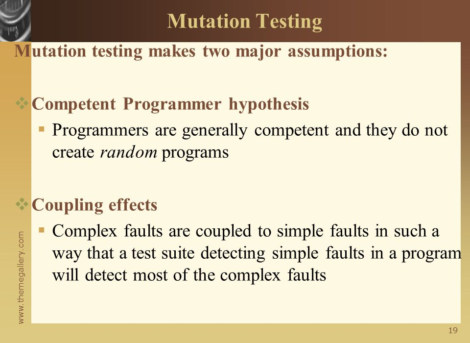 www.themegallery.com 18 Mutation testing  The score is found to be low because we assumed mutants 1 & 3 are nonequivalent  We need to show that mutants 1 and 3 are equivalent mutants or those are killable  To show that those are killable, we need to add new test cases to kill these two mutants  First, let us analyze mutant 1 in order to derive a killer test.