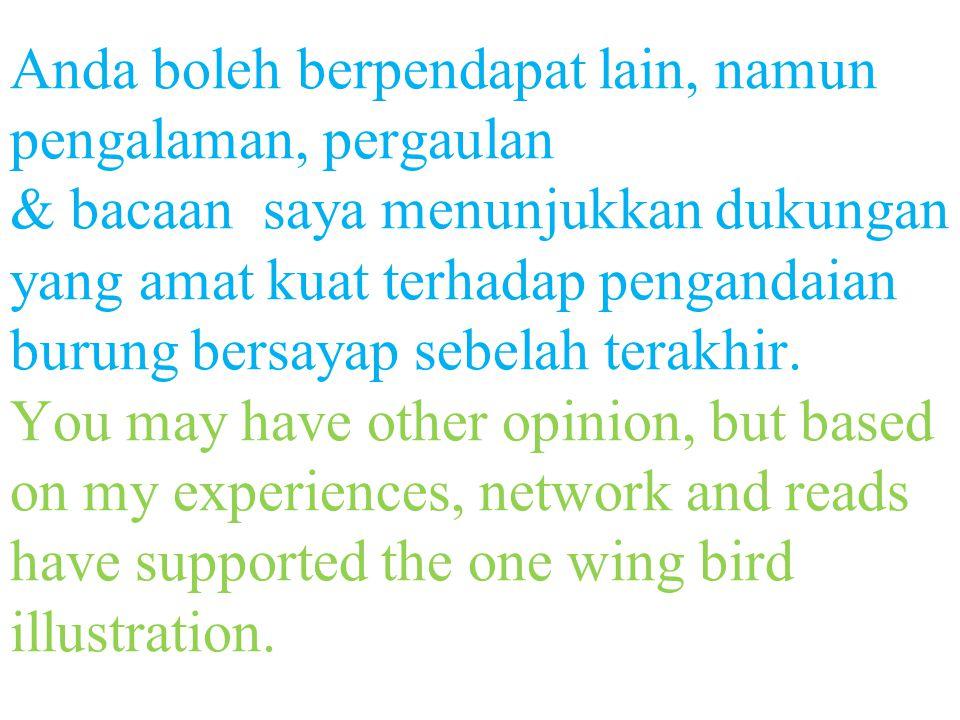 Anda boleh berpendapat lain, namun pengalaman, pergaulan & bacaan saya menunjukkan dukungan yang amat kuat terhadap pengandaian burung bersayap sebelah terakhir.
