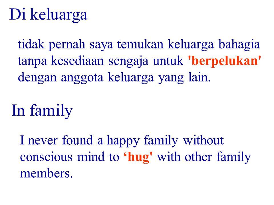 tidak pernah saya temukan keluarga bahagia tanpa kesediaan sengaja untuk 'berpelukan' dengan anggota keluarga yang lain. Di keluarga I never found a h