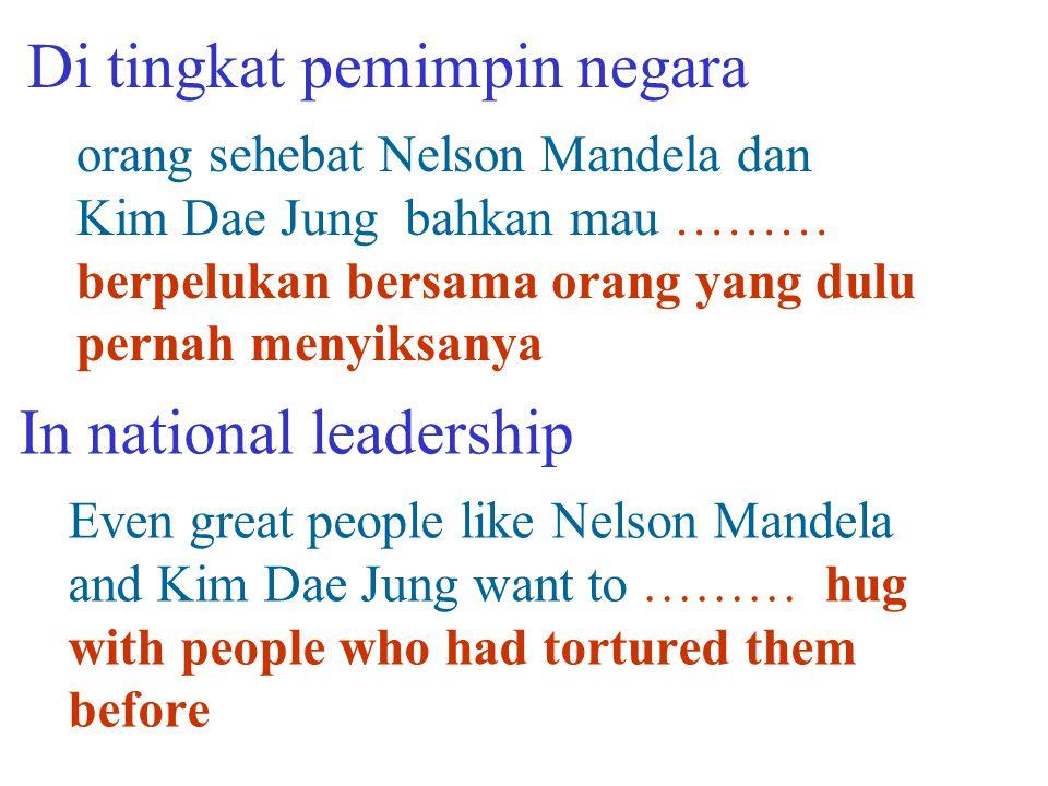 orang sehebat Nelson Mandela dan Kim Dae Jung bahkan mau ……… berpelukan bersama orang yang dulu pernah menyiksanya Di tingkat pemimpin negara Even great people like Nelson Mandela and Kim Dae Jung want to ……… hug with people who had tortured them before In national leadership