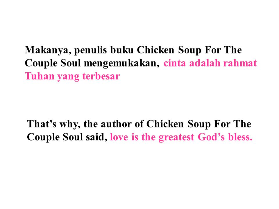 Makanya, penulis buku Chicken Soup For The Couple Soul mengemukakan, cinta adalah rahmat Tuhan yang terbesar That's why, the author of Chicken Soup For The Couple Soul said, love is the greatest God's bless.
