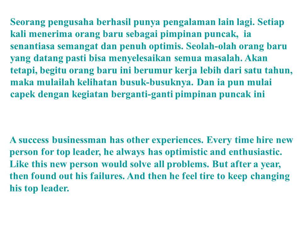 Seorang pengusaha berhasil punya pengalaman lain lagi. Setiap kali menerima orang baru sebagai pimpinan puncak, ia senantiasa semangat dan penuh optim