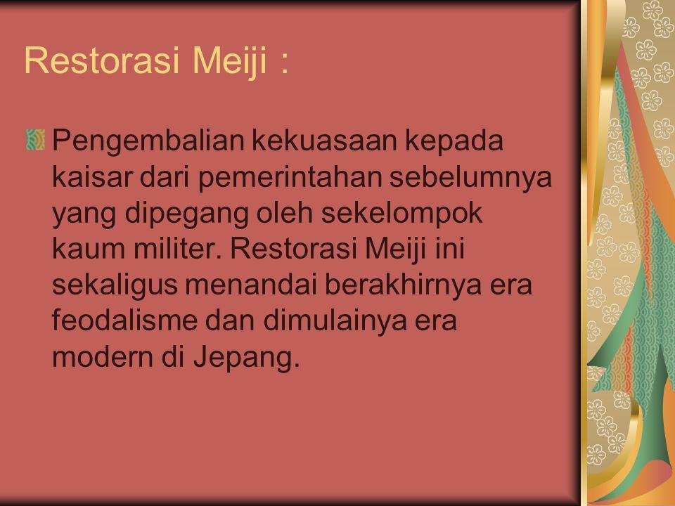 Restorasi Meiji : Pengembalian kekuasaan kepada kaisar dari pemerintahan sebelumnya yang dipegang oleh sekelompok kaum militer. Restorasi Meiji ini se