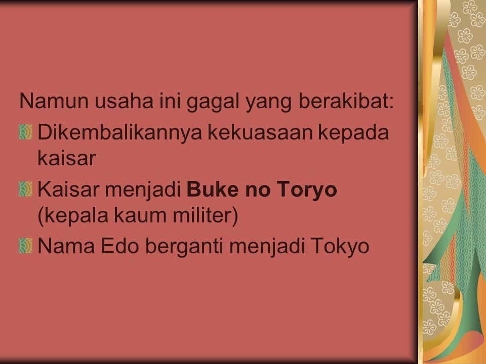 Namun usaha ini gagal yang berakibat: Dikembalikannya kekuasaan kepada kaisar Kaisar menjadi Buke no Toryo (kepala kaum militer) Nama Edo berganti men