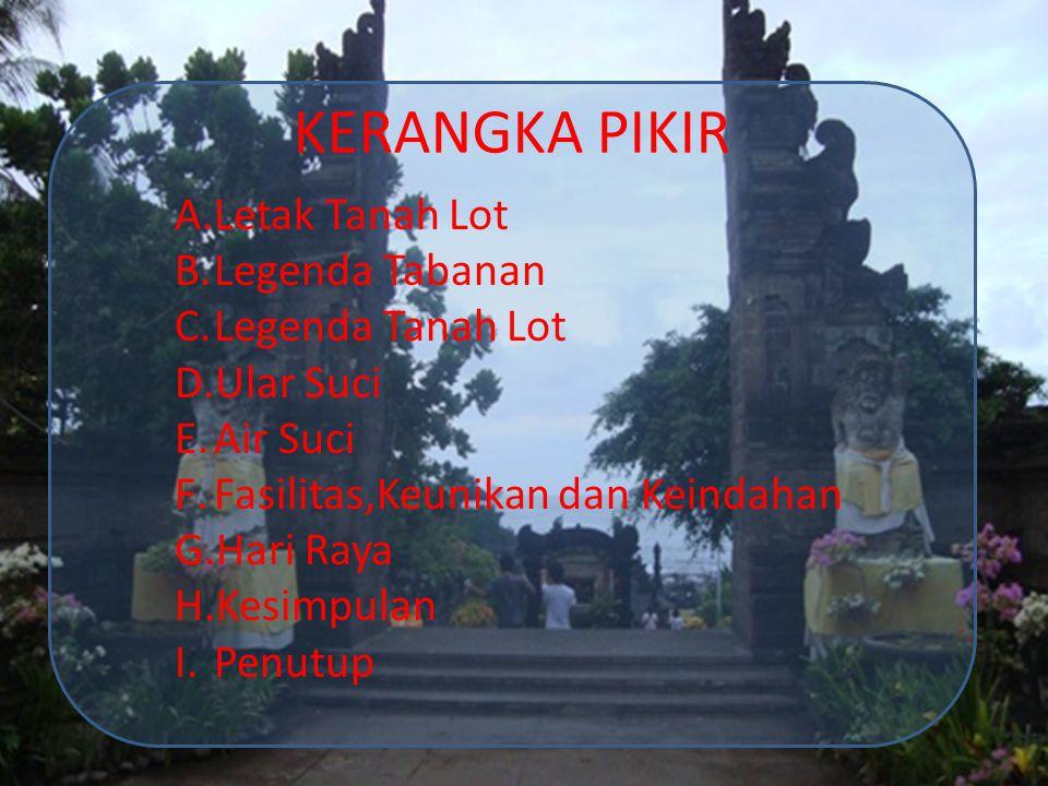 A. Letak Tanah Lot ◊ Perjalanan dari Denpasar +/- 30km ◊ Kabupaten Tabanan-Kediri 13 km Barat