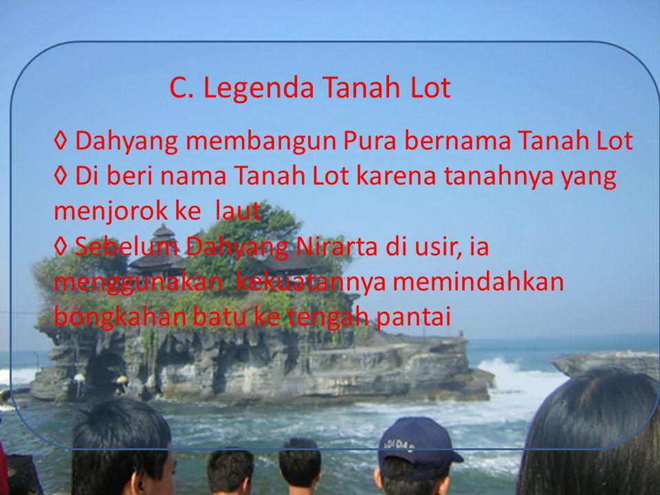 C. Legenda Tanah Lot ◊ Dahyang membangun Pura bernama Tanah Lot ◊ Di beri nama Tanah Lot karena tanahnya yang menjorok ke laut ◊ Sebelum Dahyang Nirar