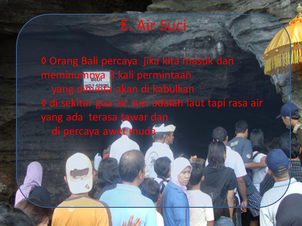 E. Air Suci ◊ Orang Bali percaya jika kita masuk dan meminumnya 3 kali permintaan yang diminta akan di kabulkan ◊ di sekitar gua air suci adalah laut