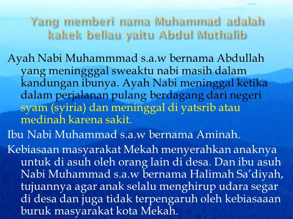 Ayah Nabi Muhammmad s.a.w bernama Abdullah yang meningggal sweaktu nabi masih dalam kandungan ibunya. Ayah Nabi meninggal ketika dalam perjalanan pula