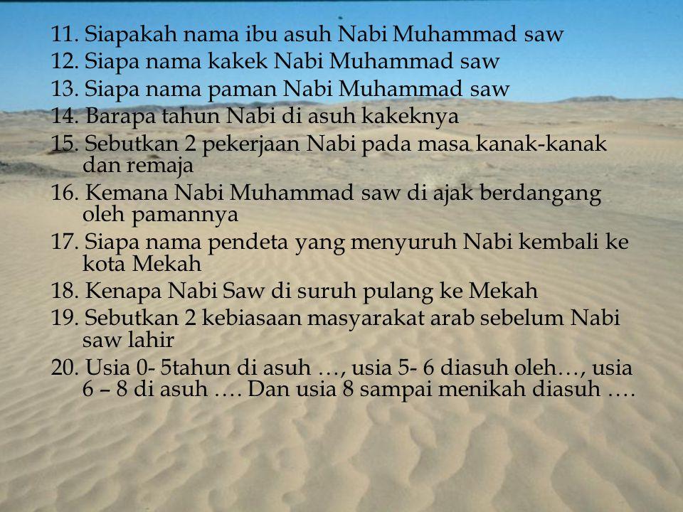 11. Siapakah nama ibu asuh Nabi Muhammad saw 12. Siapa nama kakek Nabi Muhammad saw 13. Siapa nama paman Nabi Muhammad saw 14. Barapa tahun Nabi di as