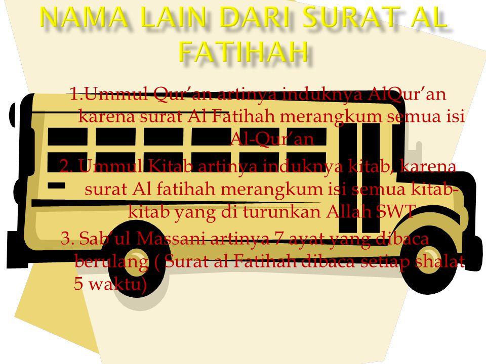 1.Ummul Qur'an artinya induknya AlQur'an karena surat Al Fatihah merangkum semua isi Al-Qur'an 2. Ummul Kitab artinya induknya kitab, karena surat Al