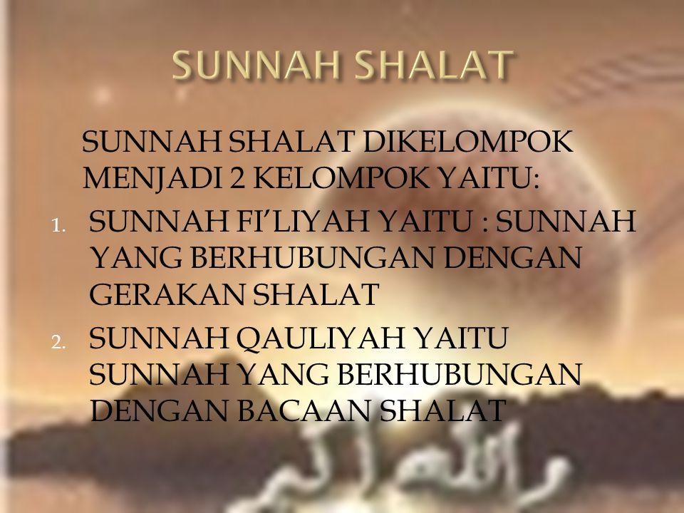 SUNNAH SHALAT DIKELOMPOK MENJADI 2 KELOMPOK YAITU: 1. SUNNAH FI'LIYAH YAITU : SUNNAH YANG BERHUBUNGAN DENGAN GERAKAN SHALAT 2. SUNNAH QAULIYAH YAITU S