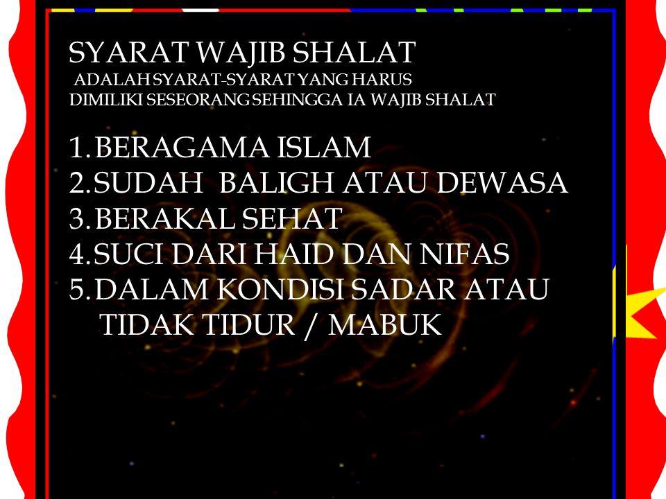 SYARAT WAJIB SHALAT ADALAH SYARAT-SYARAT YANG HARUS DIMILIKI SESEORANG SEHINGGA IA WAJIB SHALAT 1.BERAGAMA ISLAM 2.SUDAH BALIGH ATAU DEWASA 3.BERAKAL
