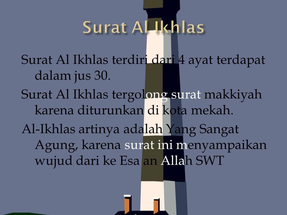 Surat Al Ikhlas terdiri dari 4 ayat terdapat dalam jus 30. Surat Al Ikhlas tergolong surat makkiyah karena diturunkan di kota mekah. Al-Ikhlas artinya