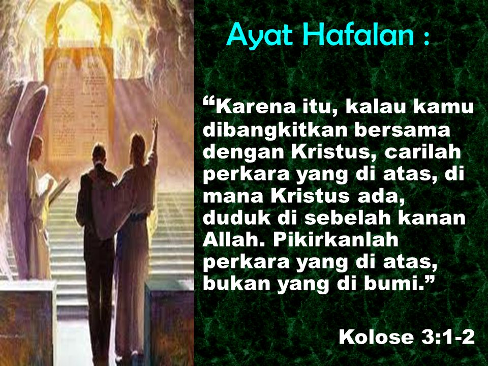 """Ayat Hafalan : """" Karena itu, kalau kamu dibangkitkan bersama dengan Kristus, carilah perkara yang di atas, di mana Kristus ada, duduk di sebelah kanan"""