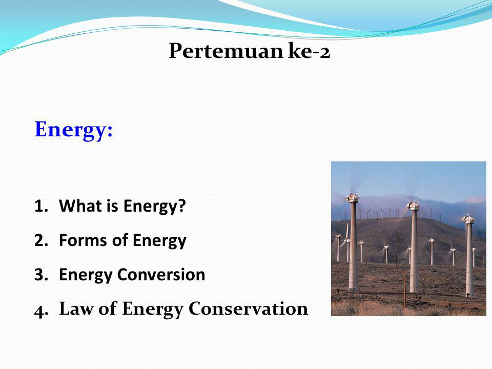 Pertemuan ke-2 Energy: 1.What is Energy? 2.Forms of Energy 3.Energy Conversion 4.Law of Energy Conservation