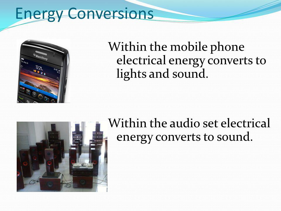 Energy Conversions Within the mobile phone electrical energy converts to lights and sound.