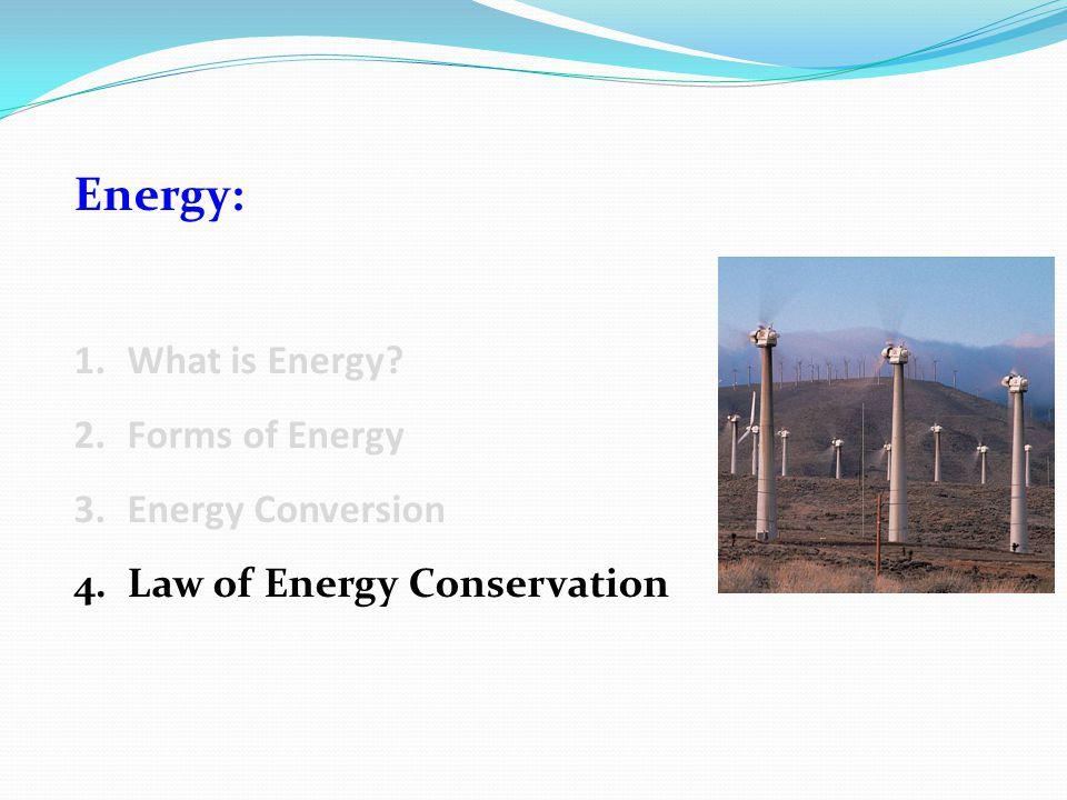 Energy: 1.What is Energy 2.Forms of Energy 3.Energy Conversion 4.Law of Energy Conservation