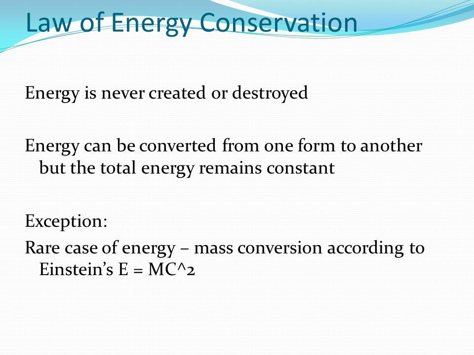 Law of Energy Conservation Energy is never created or destroyed Energy can be converted from one form to another but the total energy remains constant Exception: Rare case of energy – mass conversion according to Einstein's E = MC^2