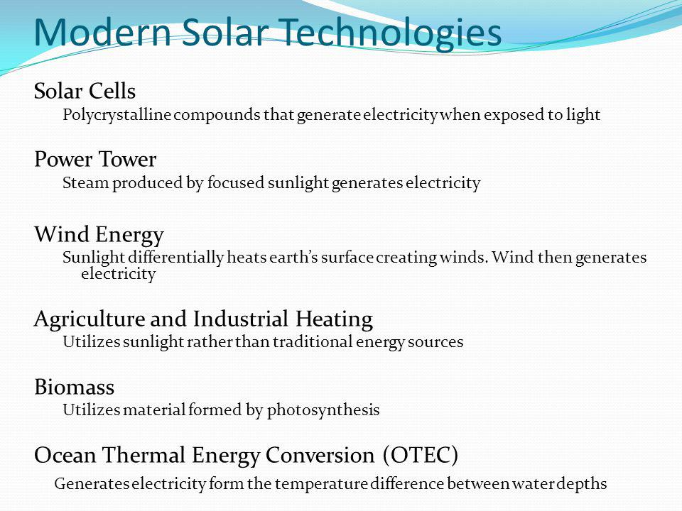 Modern Solar Technologies Solar Cells Polycrystalline compounds that generate electricity when exposed to light Power Tower Steam produced by focused sunlight generates electricity Wind Energy Sunlight differentially heats earth's surface creating winds.