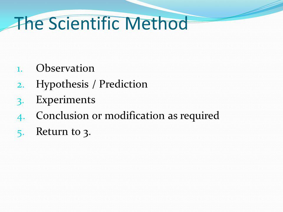 The Scientific Method 1. Observation 2. Hypothesis / Prediction 3. Experiments 4. Conclusion or modification as required 5. Return to 3.