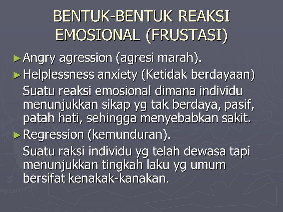 BENTUK-BENTUK REAKSI EMOSIONAL (FRUSTASI) ► Angry agression (agresi marah). ► Helplessness anxiety (Ketidak berdayaan) Suatu reaksi emosional dimana i