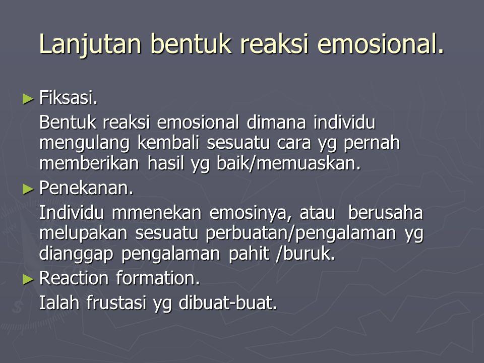 Lanjutan bentuk reaksi emosional. ► Fiksasi. Bentuk reaksi emosional dimana individu mengulang kembali sesuatu cara yg pernah memberikan hasil yg baik