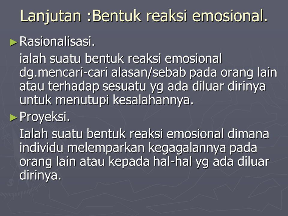 Lanjutan :Bentuk reaksi emosional. ► Rasionalisasi. ialah suatu bentuk reaksi emosional dg.mencari-cari alasan/sebab pada orang lain atau terhadap ses