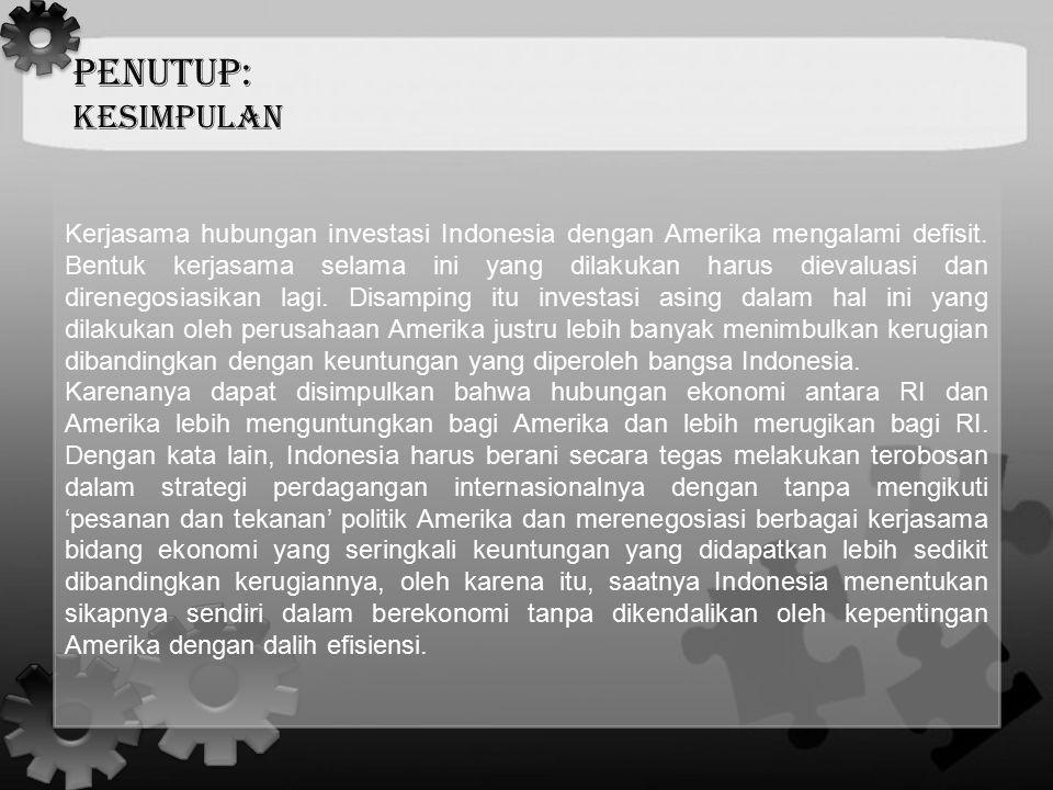 PENUTUP: KESIMPULAN Kerjasama hubungan investasi Indonesia dengan Amerika mengalami defisit. Bentuk kerjasama selama ini yang dilakukan harus dievalua