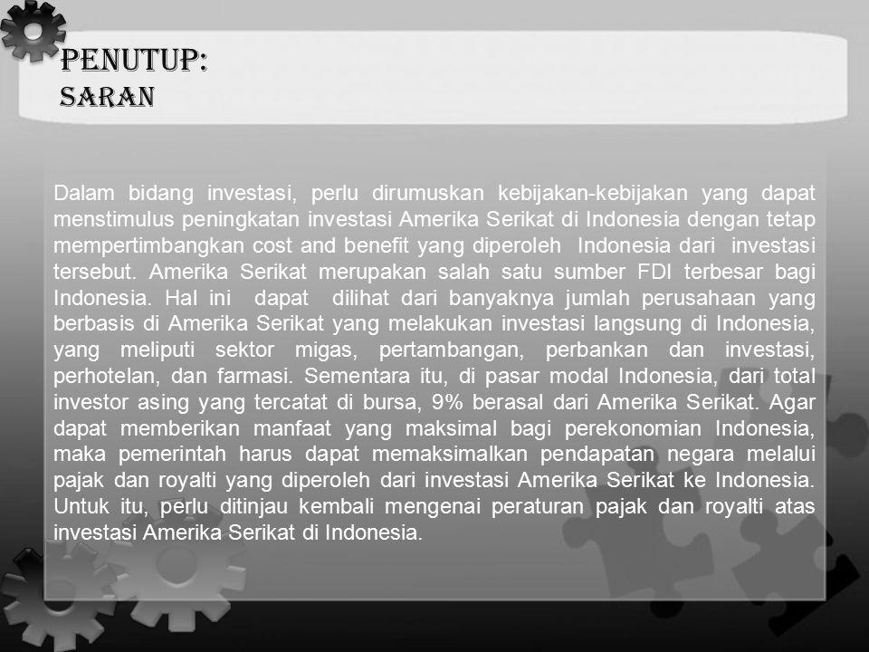 PENUTUP: Saran Dalam bidang investasi, perlu dirumuskan kebijakan-kebijakan yang dapat menstimulus peningkatan investasi Amerika Serikat di Indonesia