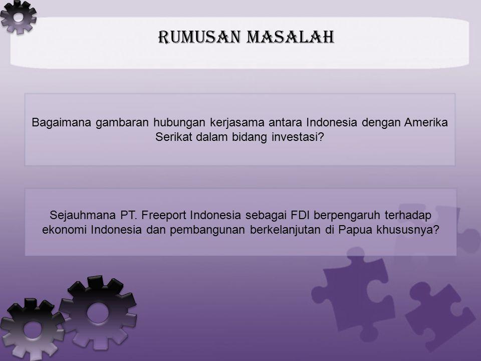 Rumusan Masalah Bagaimana gambaran hubungan kerjasama antara Indonesia dengan Amerika Serikat dalam bidang investasi? Sejauhmana PT. Freeport Indonesi