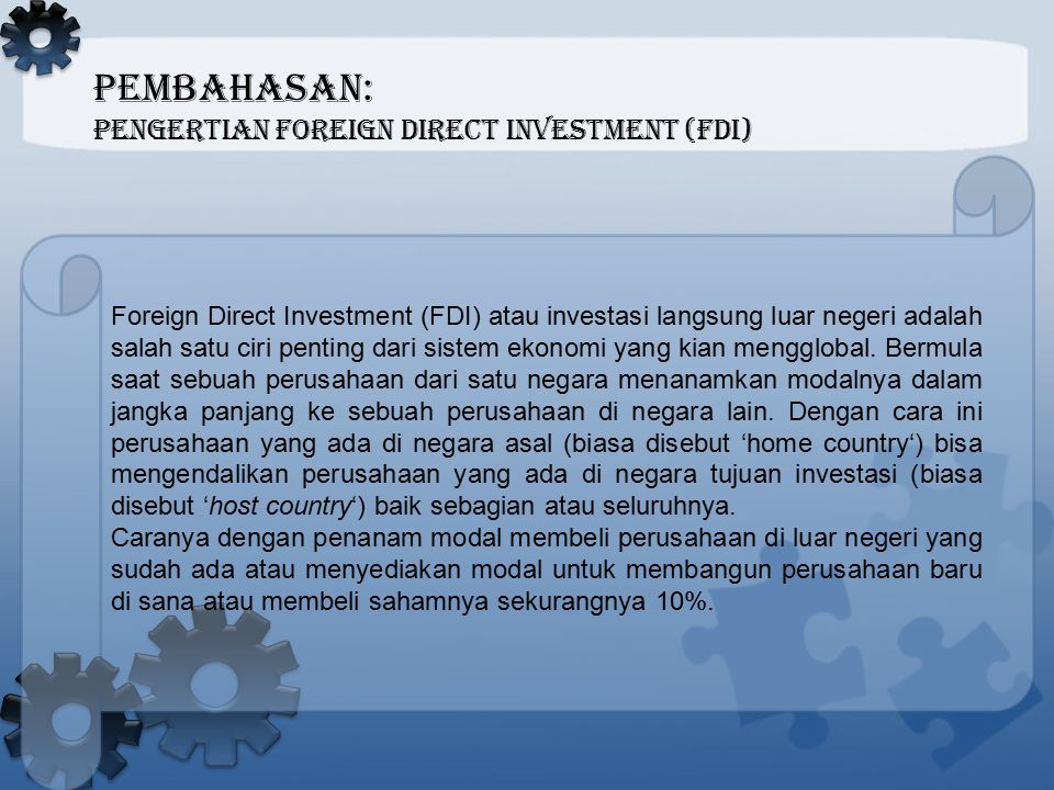 PEMBAHASAN: Pengertian Foreign Direct Investment (FDI) Salah satu aspek penting dari FDI adalah bahwa pemodal bisa mengontrol atau setidaknya punya pengaruh penting manajemen dan produksi dari perusahaan di luar negeri.