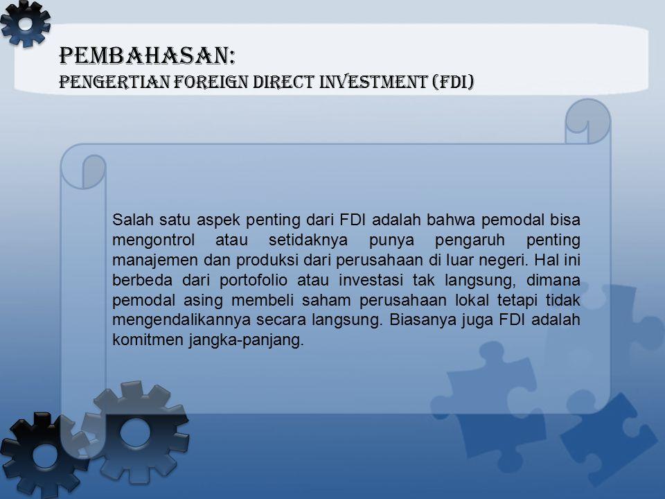 PEMBAHASAN: Pengertian Foreign Direct Investment (FDI) Salah satu aspek penting dari FDI adalah bahwa pemodal bisa mengontrol atau setidaknya punya pe