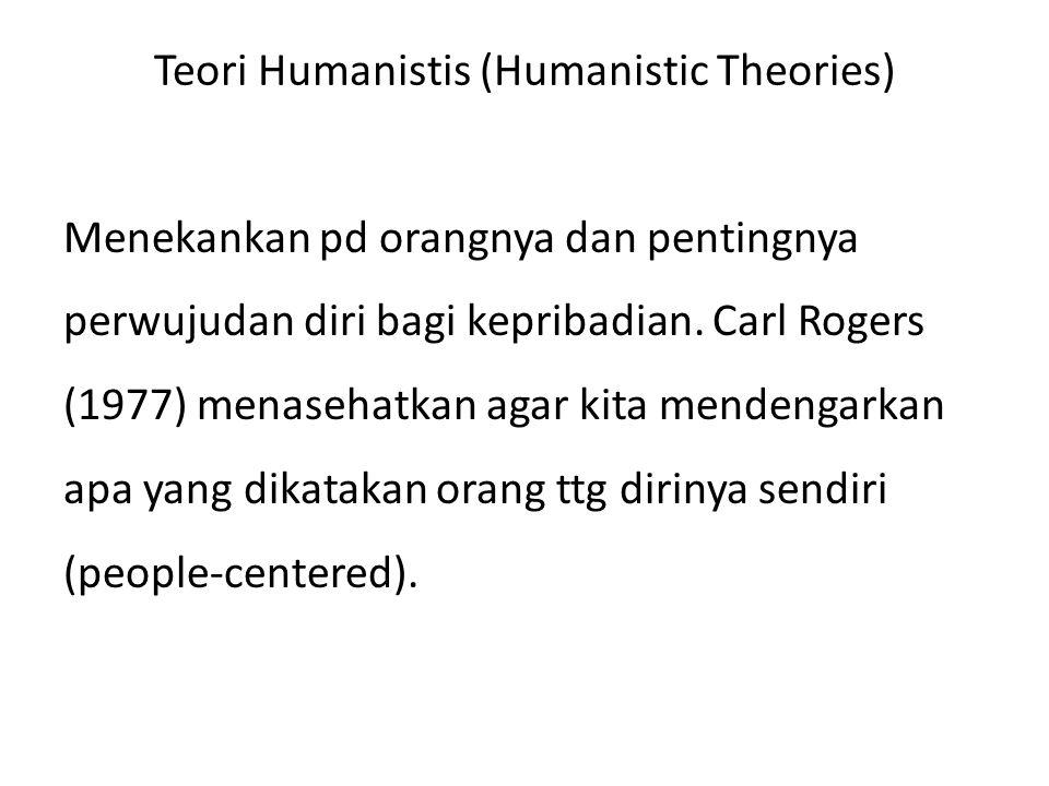 Teori Humanistis (Humanistic Theories) Menekankan pd orangnya dan pentingnya perwujudan diri bagi kepribadian. Carl Rogers (1977) menasehatkan agar ki
