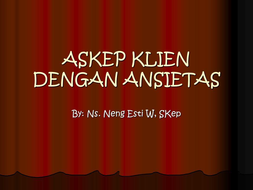 ASKEP KLIEN DENGAN ANSIETAS By: Ns. Neng Esti W, SKep