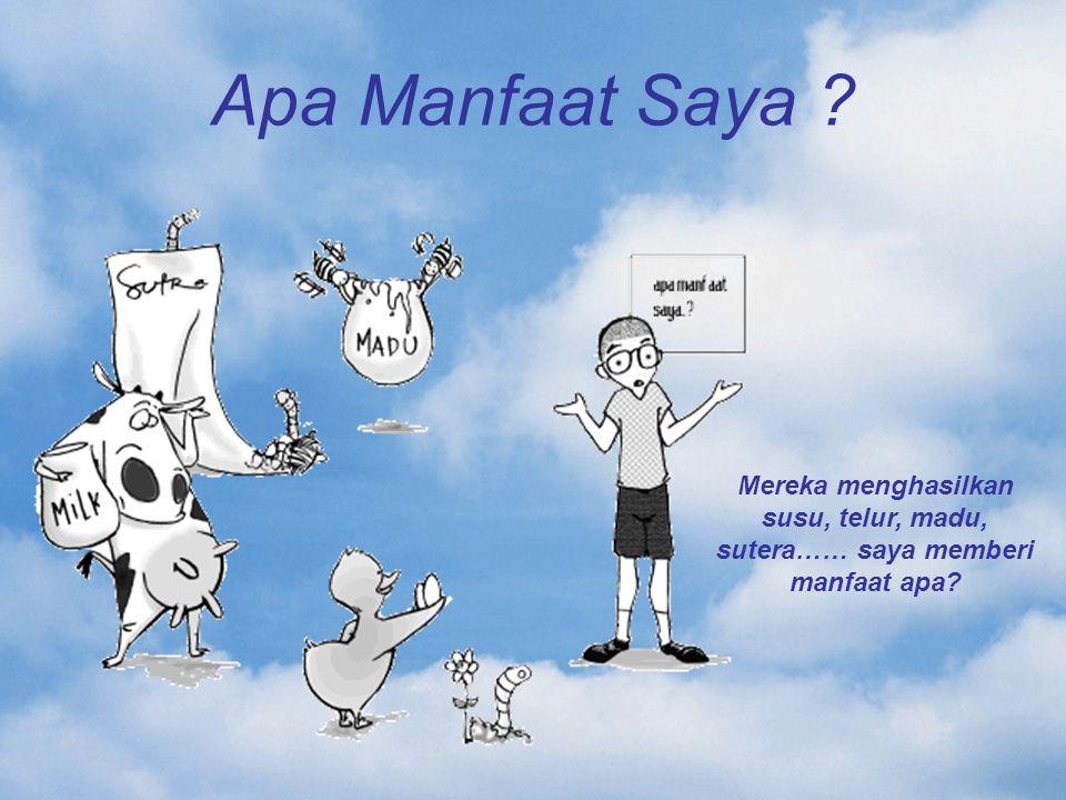 Apa Manfaat Saya ? Mereka menghasilkan susu, telur, madu, sutera…… saya memberi manfaat apa?