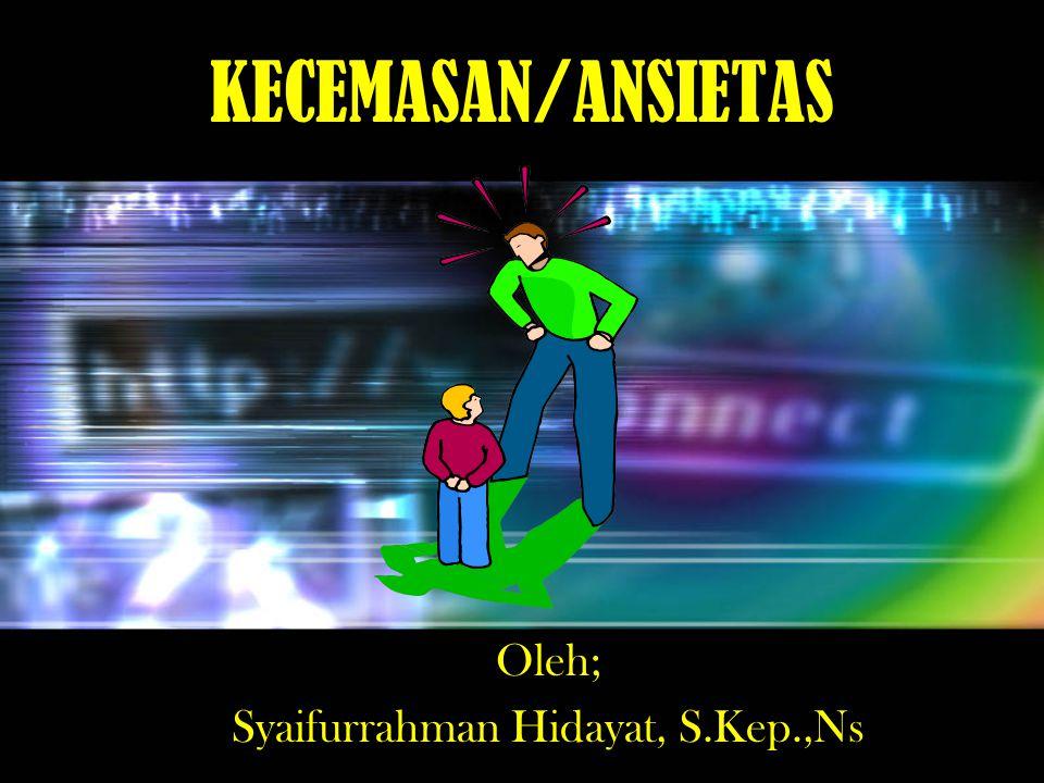KECEMASAN/ANSIETAS Oleh; Syaifurrahman Hidayat, S.Kep.,Ns