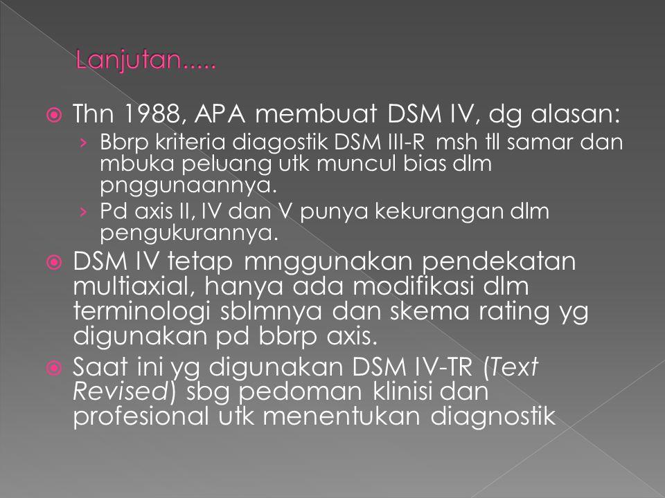 Thn 1988, APA membuat DSM IV, dg alasan: › Bbrp kriteria diagostik DSM III-R msh tll samar dan mbuka peluang utk muncul bias dlm pnggunaannya. › Pd