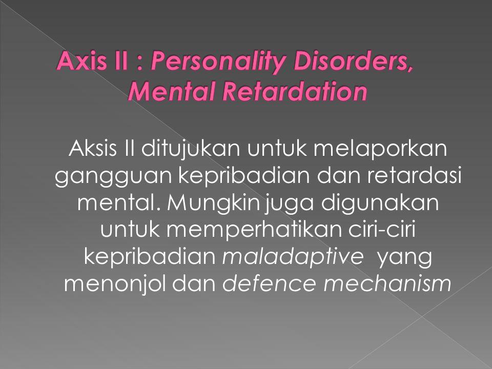 Aksis II ditujukan untuk melaporkan gangguan kepribadian dan retardasi mental. Mungkin juga digunakan untuk memperhatikan ciri-ciri kepribadian malada