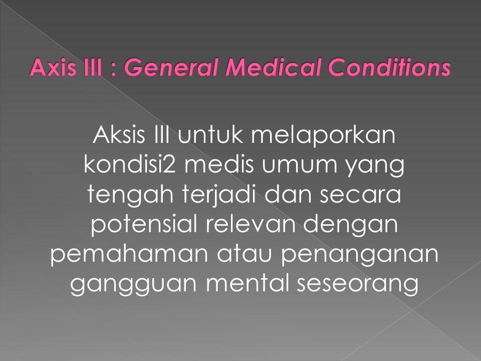 Aksis III untuk melaporkan kondisi2 medis umum yang tengah terjadi dan secara potensial relevan dengan pemahaman atau penanganan gangguan mental seseo