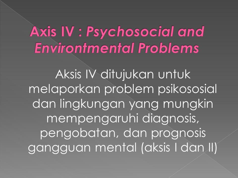 Aksis IV ditujukan untuk melaporkan problem psikososial dan lingkungan yang mungkin mempengaruhi diagnosis, pengobatan, dan prognosis gangguan mental