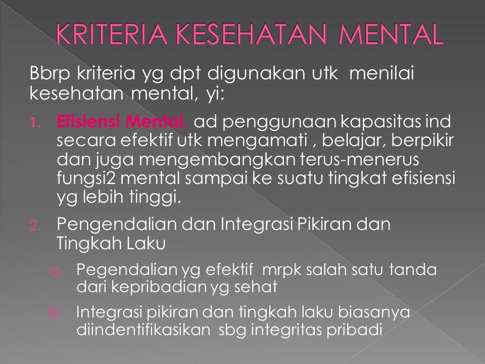 Bbrp kriteria yg dpt digunakan utk menilai kesehatan mental, yi: 1. Efisiensi Mental, ad penggunaan kapasitas ind secara efektif utk mengamati, belaja
