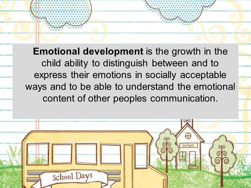 Emotional development is the growth in the child ability to distinguish between and to express their emotions in socially acceptable ways and to be ab
