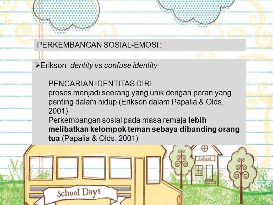 PERKEMBANGAN SOSIAL-EMOSI :  Erikson :dentity vs confuse identity PENCARIAN IDENTITAS DIRI proses menjadi seorang yang unik dengan peran yang penting