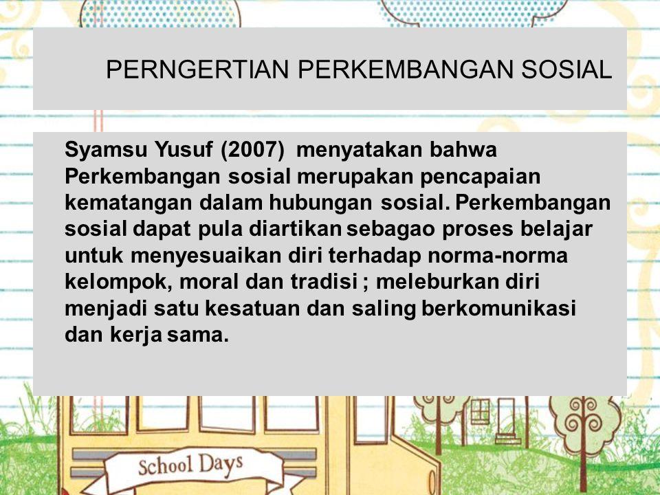 PERNGERTIAN PERKEMBANGAN SOSIAL Syamsu Yusuf (2007) menyatakan bahwa Perkembangan sosial merupakan pencapaian kematangan dalam hubungan sosial. Perkem