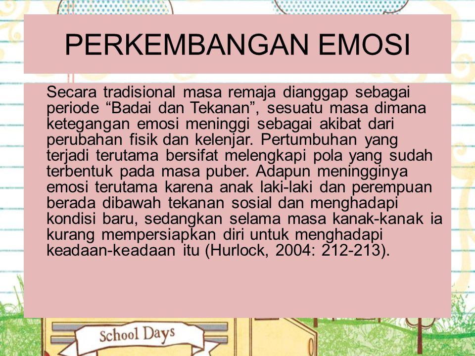 "PERKEMBANGAN EMOSI Secara tradisional masa remaja dianggap sebagai periode ""Badai dan Tekanan"", sesuatu masa dimana ketegangan emosi meninggi sebagai"