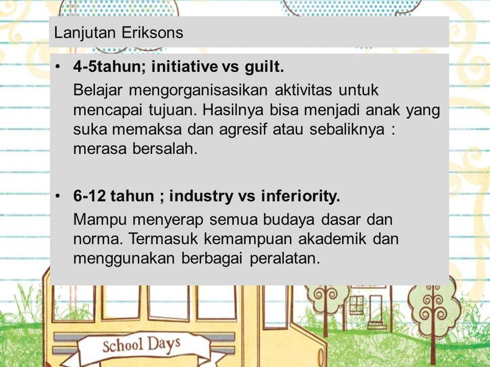 Lanjutan Eriksons 4-5tahun; initiative vs guilt. Belajar mengorganisasikan aktivitas untuk mencapai tujuan. Hasilnya bisa menjadi anak yang suka memak