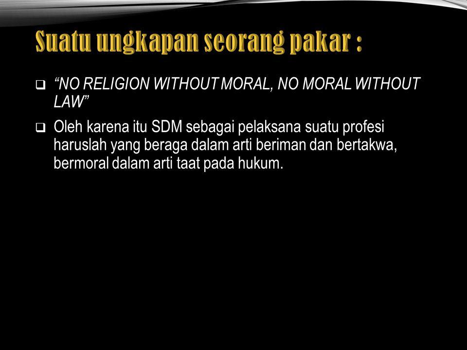  NO RELIGION WITHOUT MORAL, NO MORAL WITHOUT LAW  Oleh karena itu SDM sebagai pelaksana suatu profesi haruslah yang beraga dalam arti beriman dan bertakwa, bermoral dalam arti taat pada hukum.