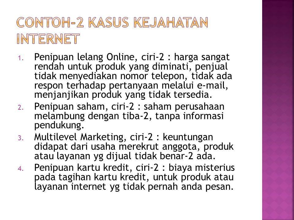 1. Penipuan lelang Online, ciri-2 : harga sangat rendah untuk produk yang diminati, penjual tidak menyediakan nomor telepon, tidak ada respon terhadap