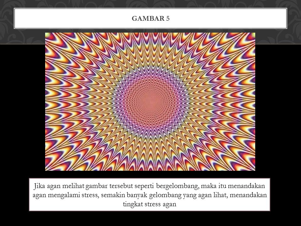 GAMBAR 5 Jika agan melihat gambar tersebut seperti bergelombang, maka itu menandakan agan mengalami stress, semakin banyak gelombang yang agan lihat, menandakan tingkat stress agan